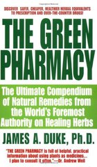 The Green Pharmacy: The Ultimate Compendium of Natural Remedies Form the World's Foremost Authority on Healing Herbs by Duke, James A.