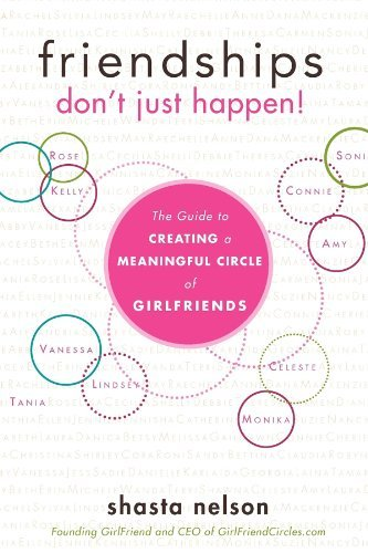 Friendships Don't Just Happen!: The Guide to Creating a Meaningful Circle of Girlfriends by Nelson, Shasta