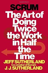 Scrum: The Art of Doing Twice the Work in Half the Time by Sutherland, Jeff