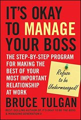 It's Okay to Manage Your Boss: The Step-by-Step Program for Making the Best of Your Most Important Relationship at Work by Tulgan, Bruce