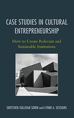 Case Studies in Cultural Entrepreneurship: How to Create Relevant and Sustainable Institutions by Sorin, Gretchen Sullivan/ Sessions, Lynne A.