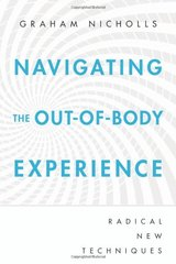 Navigating the Out-of-Body Experience: Radical New Techniques by Nicholls, Graham