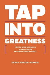 Tap into Greatness: How to Stop Managing Start Leading and Drive Bigger Impact by Singer-Nourie, Sarah