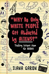 Why Do Only White People Get Abducted by Aliens?: Teaching Lessons from the Bronx by Garon, Ilana