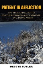 Patient in Affliction: Tips, Tears and Laughter for the In-home Family Caregiver of a Dying Parent by Butler, Debbye
