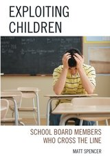 Exploiting Children: School Board Members Who Cross the Line by Spencer, Matt
