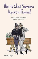 How to Chat Someone Up at a Funeral: And Other Awkward Social Situations by Leigh, Mark