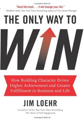 The Only Way to Win: How Building Character Helps You Achieve More and Find Greater Fulfillment in Business and Life