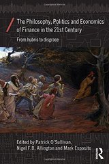 The Philosophy, Politics and Economics of Finance in the 21st Century: From Hubris to Disgrace by O'Sullivan, Patrick (EDT)/ Allington, Nigel F. B. (EDT)/ Esposito, Mark (EDT)