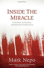 Inside the Miracle: Enduring Suffering, Approaching Wholeness by Nepo, Mark