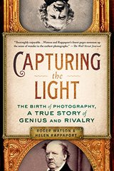 Capturing the Light: The Birth of Photography, a True Story of Genius and Rivalry by Watson, Roger/ Rappaport, Helen