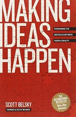 Making Ideas Happen: Overcoming the Obstacles Between Vision and Reality by Belsky, Scott
