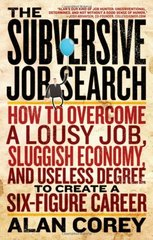The Subversive Job Search: How to Overcome a Lousy Job, Sluggish Economy, and Useless Degree to Create a Six-Figure Career by Corey, Alan