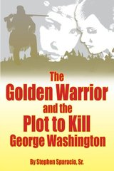 The Golden Warrior: And the Plot to Kill George Washington by Sparacio, Stephen