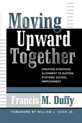 Moving Upward Together: Creating Strategic Alignment to Sustain Systemic School Improvement by Duffy, Francis M.