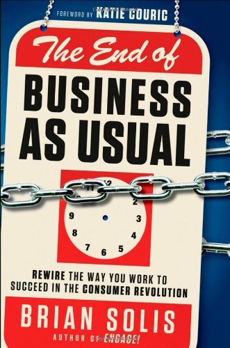 The End of Business As Usual: Rewire the Way You Work to Succeed in the Consumer Revolution by Solis, Brian