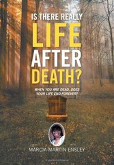 Is There Really Life After Death?: When You Are Dead, Does Your Life End Forever? by Ensley, Marcia