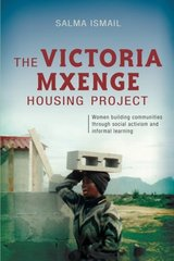 The Victoria Mxenge Housing Project: Women Building Communities Through Social Activism and Informal Learning by Ismail, Salma