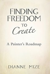 Finding Freedom to Create: A Painter's Roadmap by Mize, Dianne