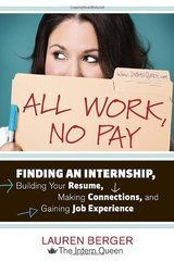 All Work, No Pay: Finding an Internship, Building Your Resume, Making Connections, and Gaining Job Experience by Berger, Lauren