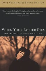 When Your Father Dies: How a Man Deals With the Loss of His Father by Veerman, Dave/ Barton, Bruce B.