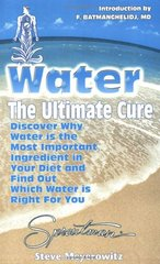 Water: The Ultimate Cure : Discover Why Water Is the Most Important Ingredient in Your Diet and Find Out Which Water Is Right for You by Meyerowitz, Steve