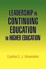 Leadership in Continuing Education in Higher Education by Shoemaker, Cynthia C.J., Ph.D.