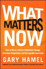 What Matters Now: How to Win in a World of Relentless Change, Ferocious Competition, and Unstoppable Innovation by Hamel, Gary