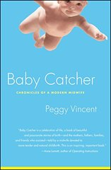 Baby Catcher: Chronicles of a Modern Midwife by Vincent, Peggy