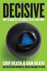 Decisive: How to Make Better Choices in Life and Work by Heath, Chip/ Heath, Dan
