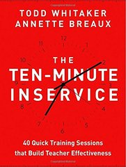 The Ten-Minute Inservice: 40 Quick Training Sessions That Build Teacher Effectiveness by Whitaker, Todd/ Breaux, Annette