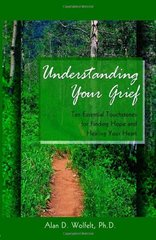 Understanding Your Grief: Ten Essential Touchstones for Finding Hope and Healing Your Heart by Wolfelt, Alan D., Ph.D.