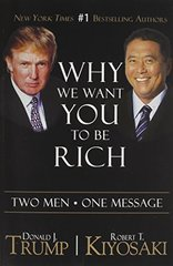 Why We Want You to Be Rich: Two Men, One Message by Trump, Donald/ Kiyosaki, Robert T.