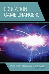 Education Game Changers: Leadership and the Consequence of Policy Paradox by Starr, Karen E.