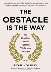 The Obstacle is the Way: The Timeless Art of Turning Trials into Triumph by Holiday, Ryan