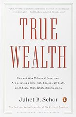 True Wealth: How and Why Millions of Americans Are Creating a Time-rich, Ecologically Light, Small-scale, High-satisfaction Economy by Schor, Juliet B.
