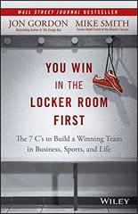 You Win in the Locker Room First: The 7 C's to Build a Winning Team in Sports, Business, and Life by Gordon, Jon/ Smith, Mike