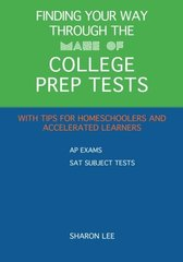 Finding Your Way Through the Maze of College Prep Tests: A Guide to AP Exams and SAT Subject Tests With Tips for Homeschoolers and Accelerated Learners by Lee, Sharon