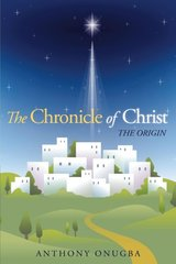 The Chronicle of Christ: The Origin by Onugba, Anthony