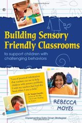 Building Sensory Friendly Classrooms to Support Children With Challenging Behaviour: Using Data and Cognitive Behavioral Therapy to Teach Replacement Skills by Moyes, Rebecca