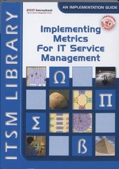 Implementing Metrics for IT Service Management: A Measurement Framework That Helps Align It With the Business Objectives and Create Value Through Continual Improvements