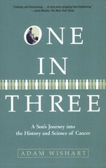 One in Three: A Son's Journey into the History and Science of Cancer by Wishart, Adam