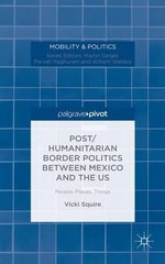 Post/Humanitarian Border Politics between Mexico and the US: People, Places, Things by Squire, Vicki