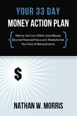 Your 33 Day Money Action Plan: How to Get Out of Debt, Save Money, Discover Financial Peace, and Revolutionize Your View of Money Forever by Morris, Nathan W.