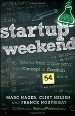 Startup Weekend: How to Take a Company from Concept to Creation in 54 Hours by Nager, Marc/ Nelsen, Clint/ Nouyrigat, Franck