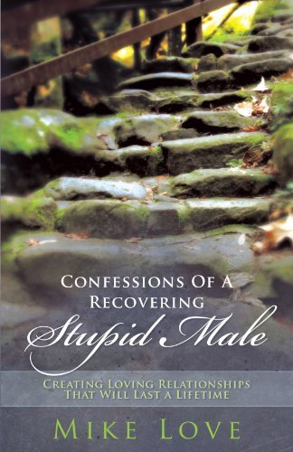 Confessions of a Recovering Stupid Male: Creating Loving Relationships That Will Last a Lifetime by Love, Mike