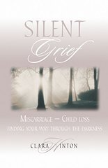 Silent Grief: Miscarriage-Finding Your Way Through the Darkness by Hinton, Clara