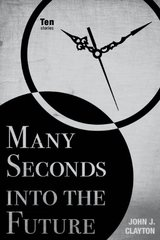 Many Seconds into the Future: Ten Stories by Clayton, John J.