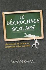 Le Dط£آ©crochage Scolaire: Phenomene De Societe Ou Consequence D'un Systeme? by Kamal, Ayman