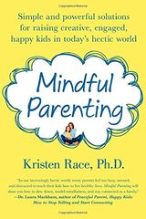 Mindful Parenting: Simple and Powerful Solutions for Raising Creative, Engaged, Happy Kids in Today's Hectic World by Race, Kristen, Ph.D.